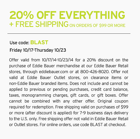 Offer valid from 10/17/14-10/23/14 for a 20% discount on the purchase of Eddie Bauer merchandise at our Eddie Bauer Retail stores, through eddiebauer.com or at 800-426-8020. Offer not valid at Eddie Bauer Outlet stores, on clearance items or non-Eddie Bauer branded items. Does not include and cannot be applied to previous or pending purchases, credit card balance, taxes, monogramming charges, gift cards, or gift boxes. Offer cannot be combined with any other