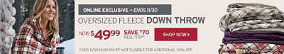 Online Exclusive - Ends 11/30. Oversized Fleece Down Throw. $49.99. Save $70.00. Not eligible for additional 30% Off.