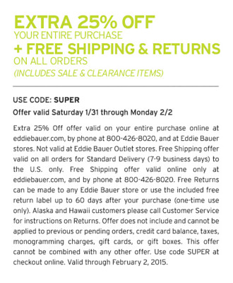 Extra 25% Off offer valid on your entire purchase online at eddiebauer.com, by phone at 800-426-8020, and at Eddie Bauer stores. Not valid at Eddie Bauer Outlet stores. Free Shipping offer valid on all orders for Standard Delivery (7-9 business days) to the U.S. only. Free Shipping offer valid online only at eddiebauer.com, and by phone at 800-426-8020. Free Returns can be made to any Eddie Bauer store or use the included free return label up to 60 days after your purchase (one-time use only). Alaska and Hawaii customers please call Customer Service for instructions on Returns. Offer does not include and cannot be applied to previous or pending orders, credit card balance, taxes, monogramming charges, gift cards, or gift boxes. This offer cannot be combined with any other offer. Use code SUPER at checkout online. Valid through February 2, 2015.