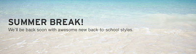 Summer Break! We'll be back soon with awesome new back-to-school styles.