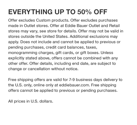 UP TO 50% OFF ALL TOPS & SHIRTS. Offer excludes Custom products. Offer excludes purchases made in Outlet stores. Offer at Eddie Bauer Outlet and Retail stores may vary, see store for details. Offer may not be valid in stores outside the United States. Additional exclusions may apply. Does not include and cannot be applied to previous or pending purchases, credit card balances, taxes, monogramming charges, gift cards, or gift boxes. Unless explicitly stated above, offers cannot be combined with any other offer. Offer details, including end date, are subject to change or cancellation without notice. Free shipping offers are valid for 7-9 business days delivery to the U.S. only, online only at eddiebauer.com. Free shipping offers cannot be applied to previous or pending purchases. All prices in U.S. dollars.