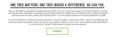Help us advocate forest conservation. #hug2give and we'll plant 50 trees per hug. Here's how: Share a photo of you hugging a tree and tag #onetree, #hug2give, @eddiebauer, and @americanforests. We'll donate $50 to American Forests for each photo up to $25K. Now through September 15.