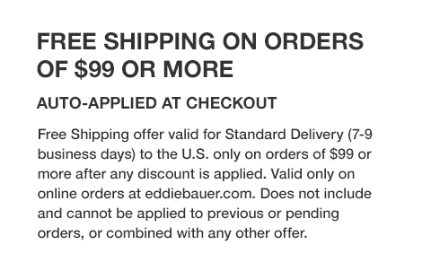 Free standard shipping valid for delivery to the U.S. only on orders of $49 or more after any discount is applied. Qualifies online only at eddiebauer.com. Free shipping offers cannot be applied to previous or pending purchases.